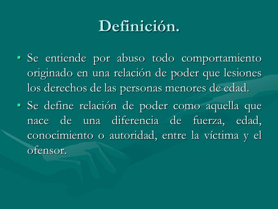 Definición. Se entiende por abuso todo comportamiento originado en una relación de poder que lesiones los derechos de las personas menores de edad.Se