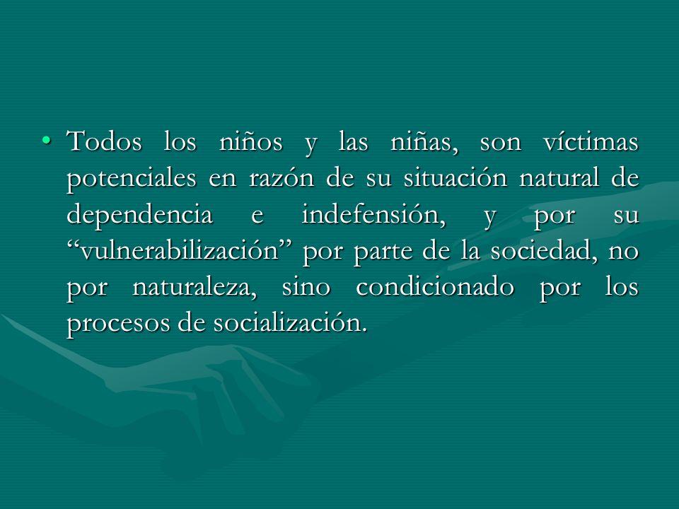 Todos los niños y las niñas, son víctimas potenciales en razón de su situación natural de dependencia e indefensión, y por su vulnerabilización por pa