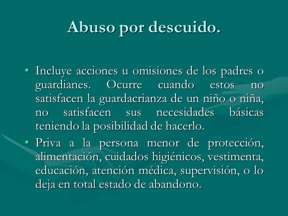 Abuso por descuido. Incluye acciones u omisiones de los padres o guardianes. Ocurre cuando estos no satisfacen la guardacrianza de un niño o niña, no