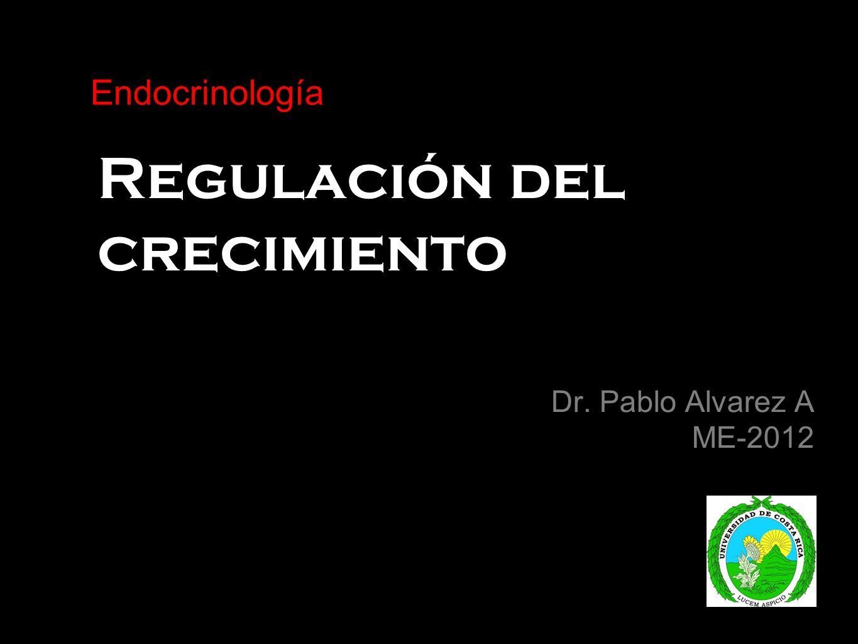 Regulación del crecimiento Dr. Pablo Alvarez A ME-2012 Endocrinología