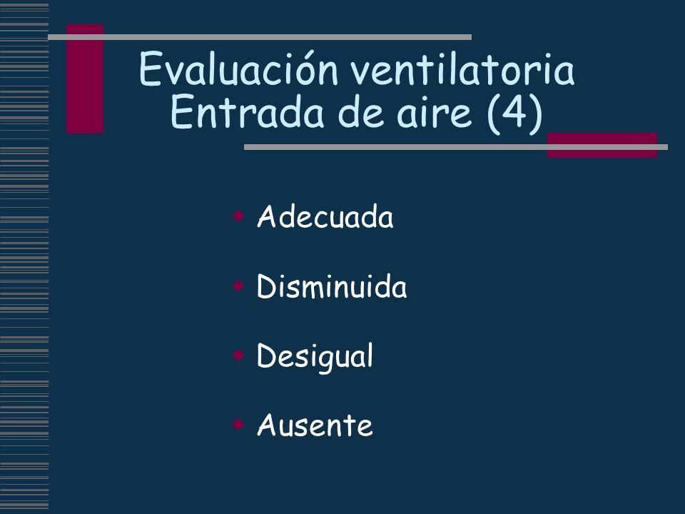 Evaluación ventilatoria Entrada de aire (4) Adecuada Disminuida Desigual Ausente