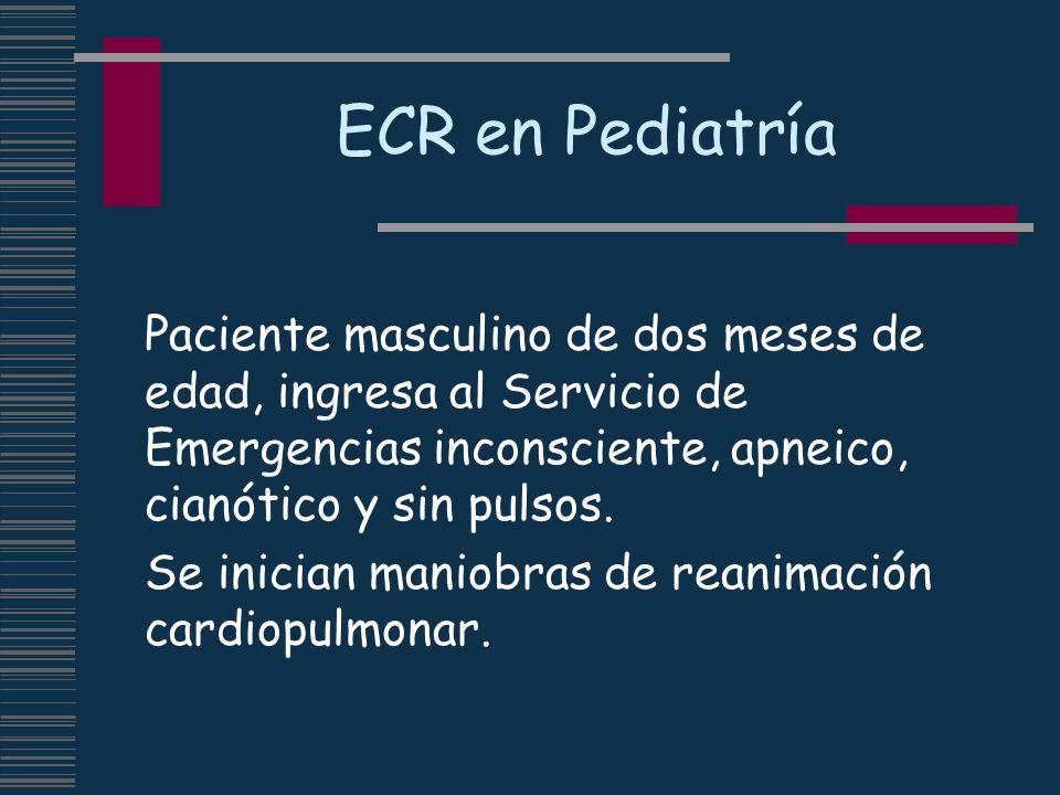 ECR en Pediatría Paciente masculino de dos meses de edad, ingresa al Servicio de Emergencias inconsciente, apneico, cianótico y sin pulsos. Se inician