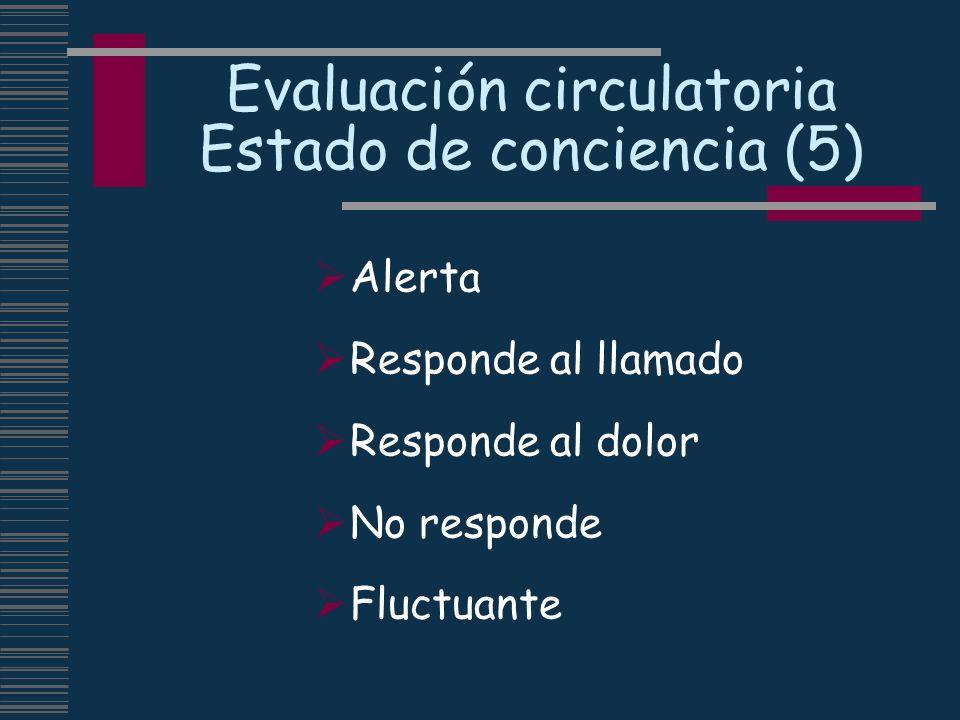 Evaluación circulatoria Estado de conciencia (5) Alerta Responde al llamado Responde al dolor No responde Fluctuante