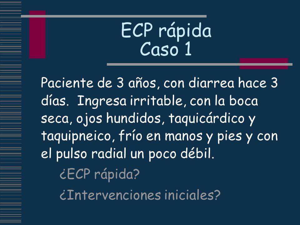 ECP rápida Caso 1 Paciente de 3 años, con diarrea hace 3 días. Ingresa irritable, con la boca seca, ojos hundidos, taquicárdico y taquipneico, frío en