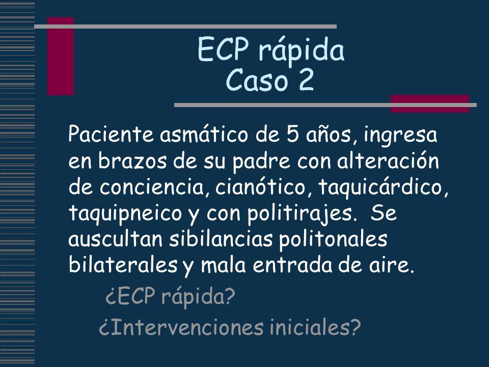 ECP rápida Caso 2 Paciente asmático de 5 años, ingresa en brazos de su padre con alteración de conciencia, cianótico, taquicárdico, taquipneico y con