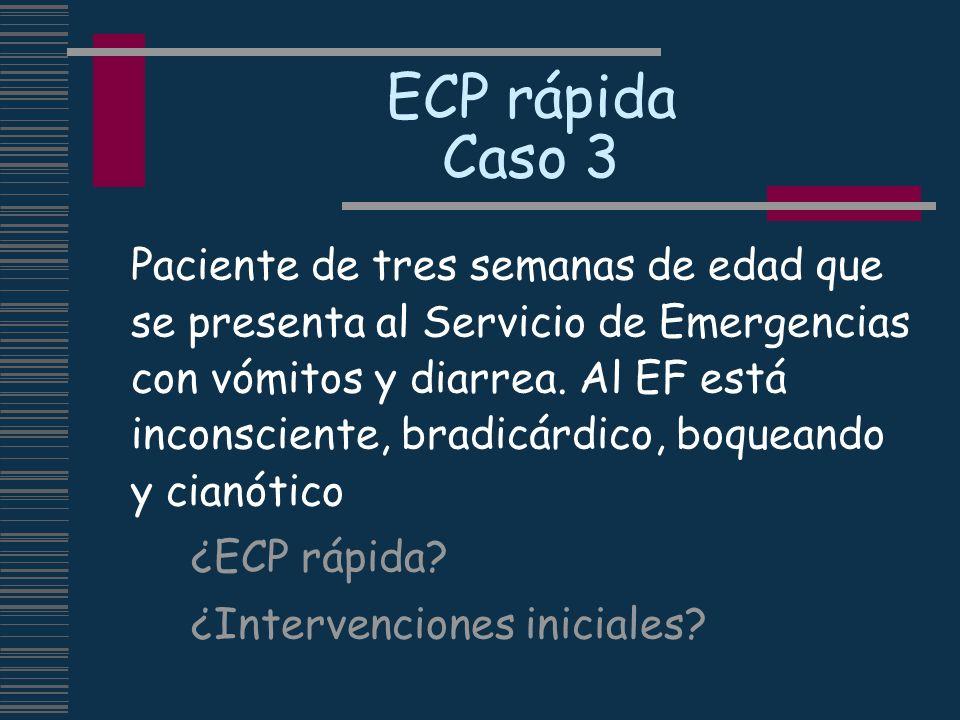 ECP rápida Caso 3 Paciente de tres semanas de edad que se presenta al Servicio de Emergencias con vómitos y diarrea. Al EF está inconsciente, bradicár