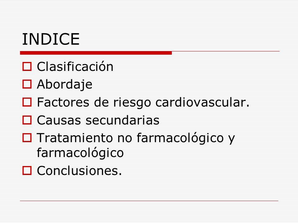 INDICE Clasificación Abordaje Factores de riesgo cardiovascular. Causas secundarias Tratamiento no farmacológico y farmacológico Conclusiones.