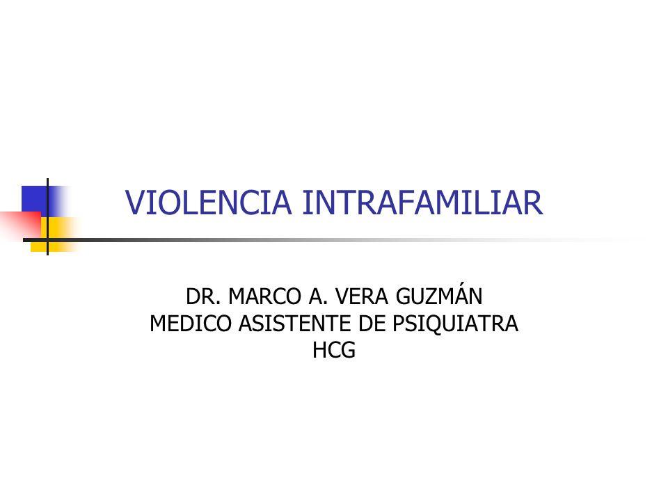 VIOLENCIA INTRAFAMILIAR DR. MARCO A. VERA GUZMÁN MEDICO ASISTENTE DE PSIQUIATRA HCG