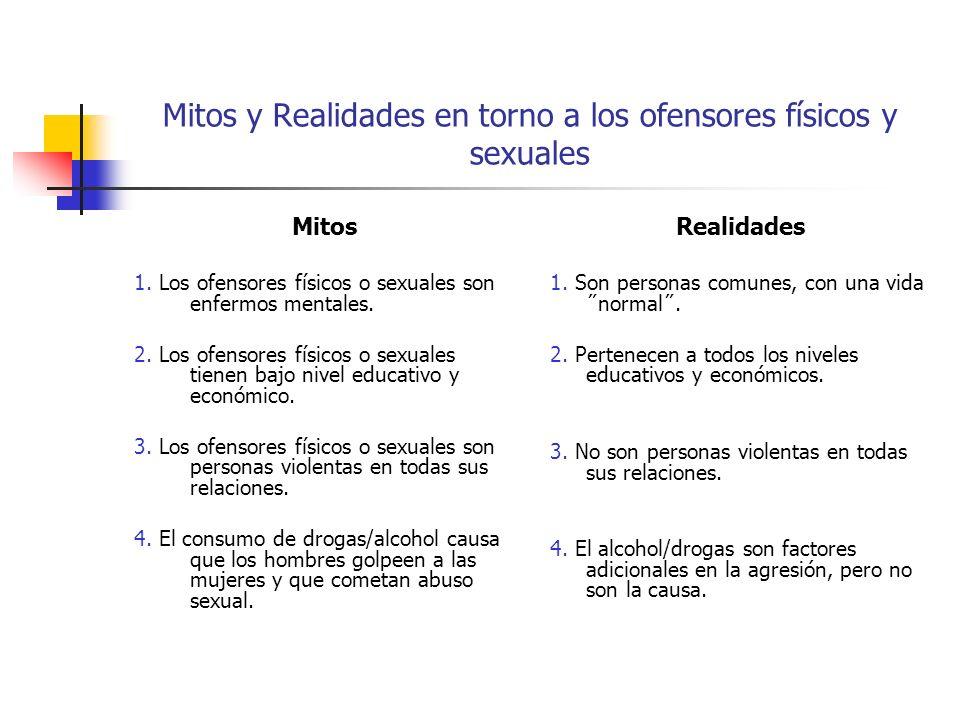 Mitos y Realidades en torno a los ofensores físicos y sexuales Mitos 1. Los ofensores físicos o sexuales son enfermos mentales. 2. Los ofensores físic