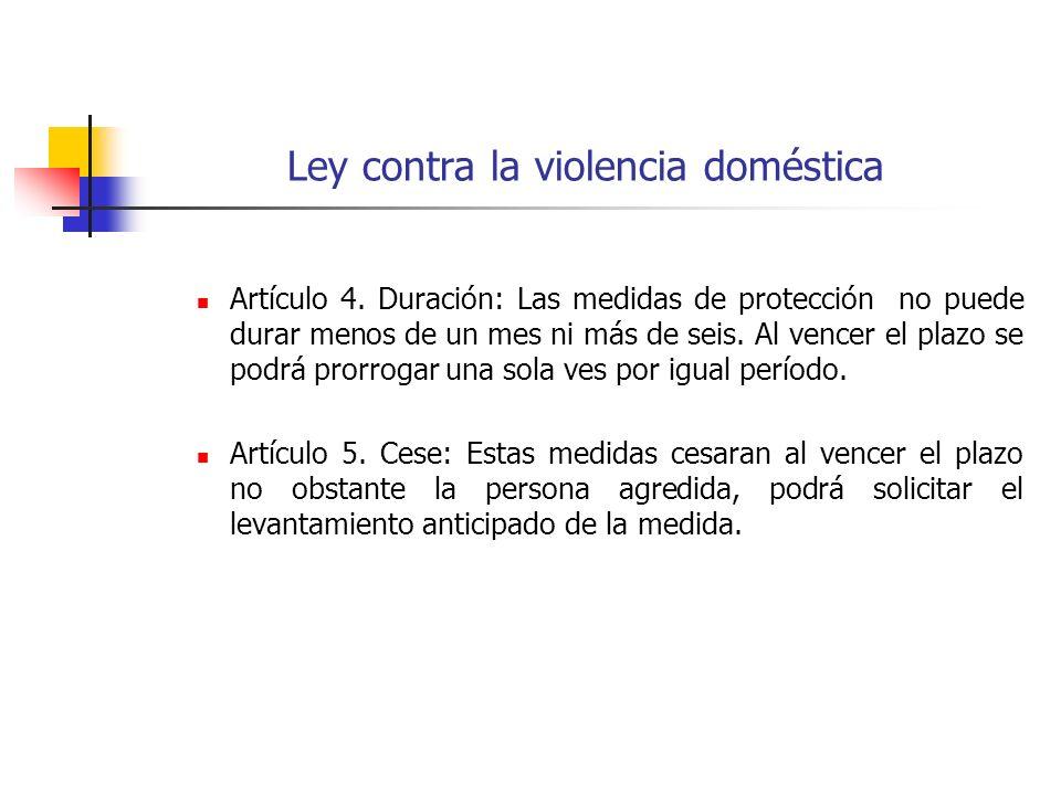 Ley contra la violencia doméstica Artículo 4. Duración: Las medidas de protección no puede durar menos de un mes ni más de seis. Al vencer el plazo se
