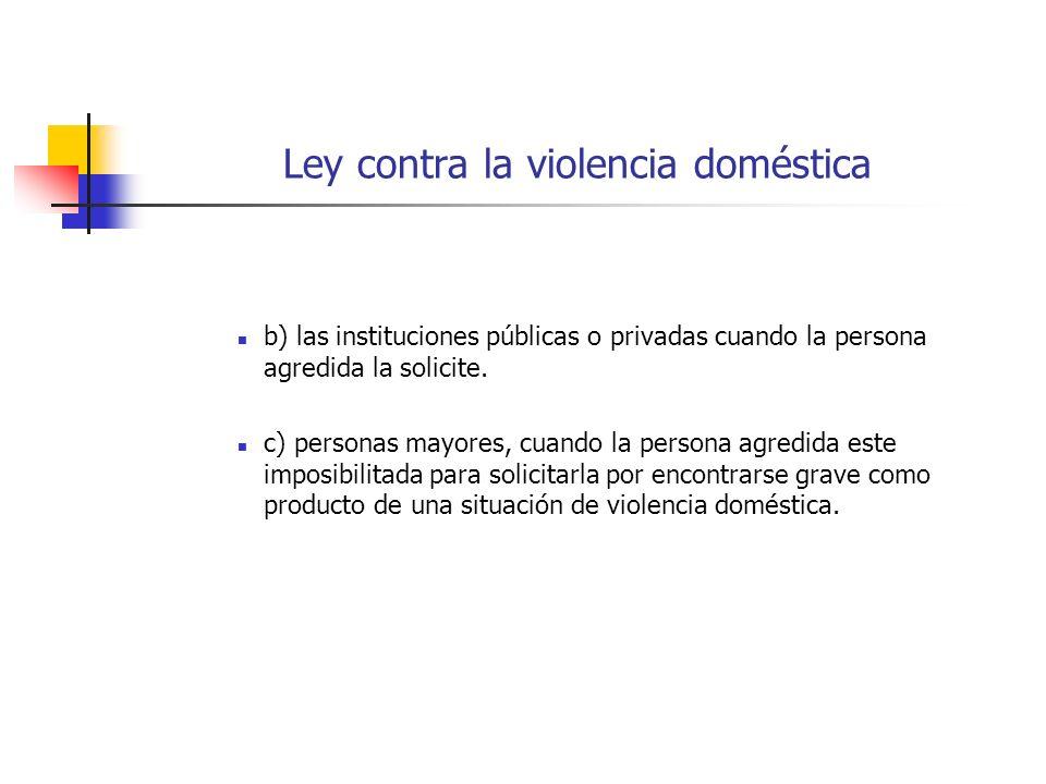 Ley contra la violencia doméstica b) las instituciones públicas o privadas cuando la persona agredida la solicite. c) personas mayores, cuando la pers