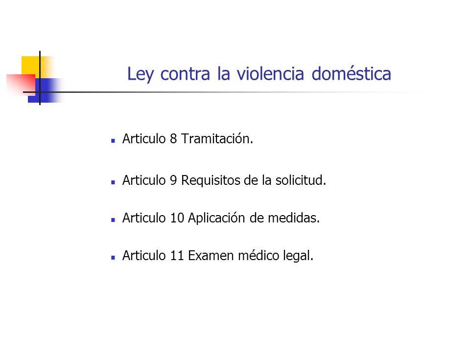 Ley contra la violencia doméstica Articulo 8 Tramitación. Articulo 9 Requisitos de la solicitud. Articulo 10 Aplicación de medidas. Articulo 11 Examen