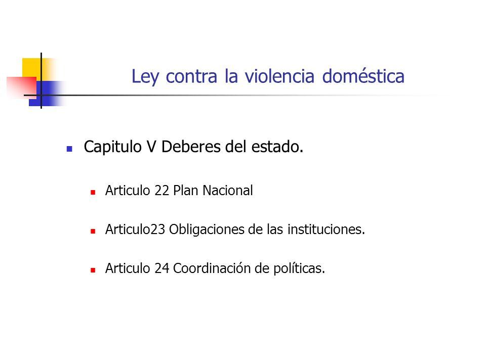 Ley contra la violencia doméstica Capitulo V Deberes del estado. Articulo 22 Plan Nacional Articulo23 Obligaciones de las instituciones. Articulo 24 C