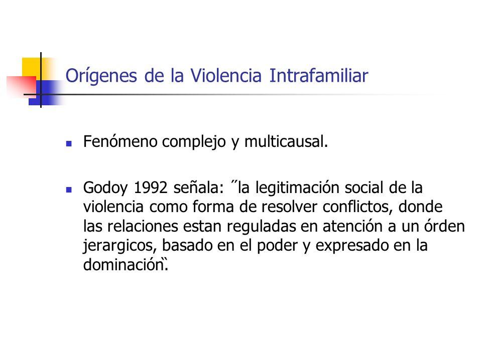 Orígenes de la Violencia Intrafamiliar Fenómeno complejo y multicausal. Godoy 1992 señala: ˝la legitimación social de la violencia como forma de resol