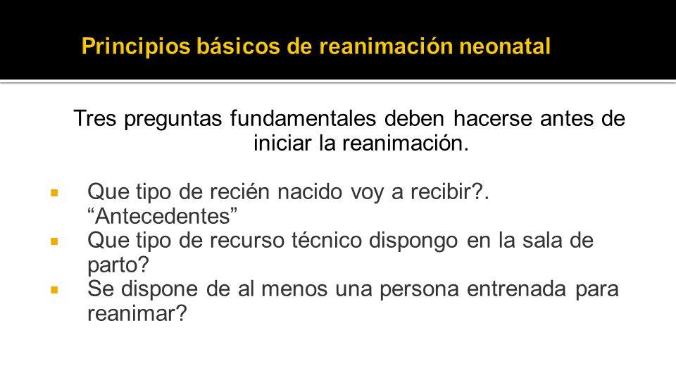 Tres preguntas fundamentales deben hacerse antes de iniciar la reanimación. Que tipo de recién nacido voy a recibir?. Antecedentes Que tipo de recurso