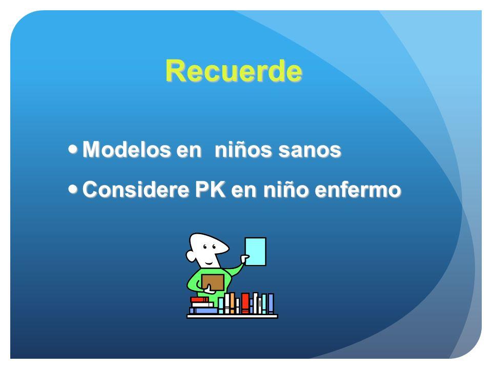 Recuerde Modelos en niños sanos Modelos en niños sanos Considere PK en niño enfermo Considere PK en niño enfermo