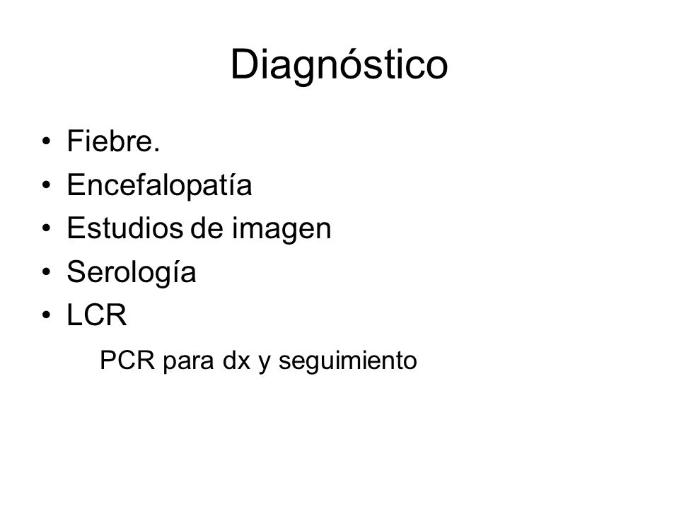 Diagnóstico Fiebre. Encefalopatía Estudios de imagen Serología LCR PCR para dx y seguimiento