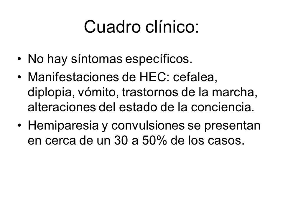 Cuadro clínico: No hay síntomas específicos. Manifestaciones de HEC: cefalea, diplopia, vómito, trastornos de la marcha, alteraciones del estado de la