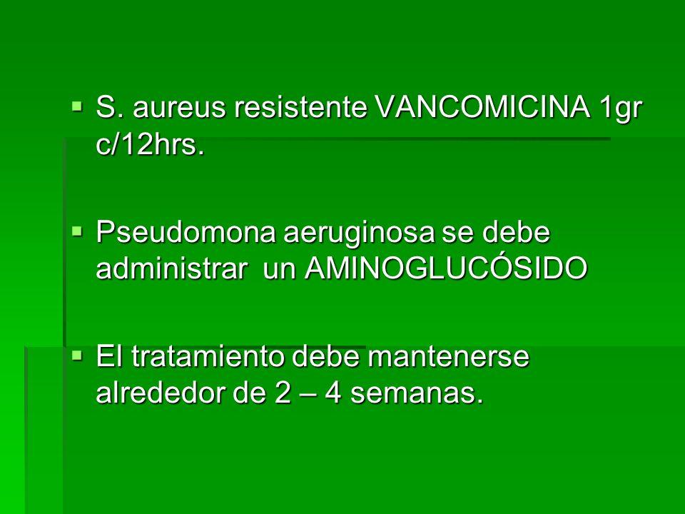 S. aureus resistente VANCOMICINA 1gr c/12hrs. S. aureus resistente VANCOMICINA 1gr c/12hrs. Pseudomona aeruginosa se debe administrar un AMINOGLUCÓSID
