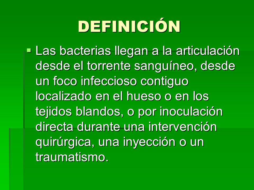 DEFINICIÓN Las bacterias llegan a la articulación desde el torrente sanguíneo, desde un foco infeccioso contiguo localizado en el hueso o en los tejid