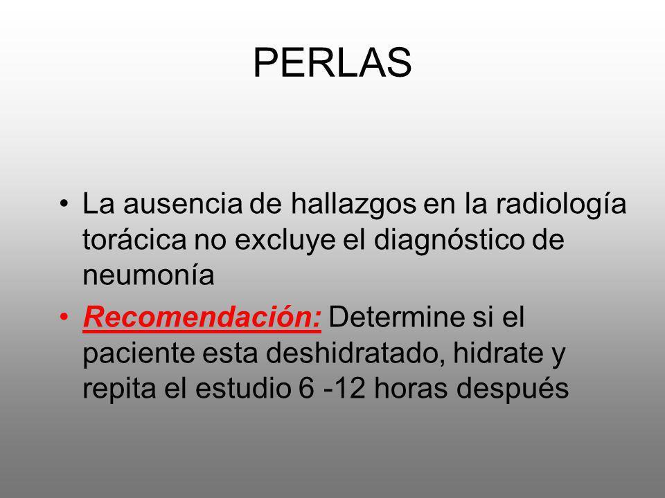 PERLAS La ausencia de hallazgos en la radiología torácica no excluye el diagnóstico de neumonía Recomendación: Determine si el paciente esta deshidrat