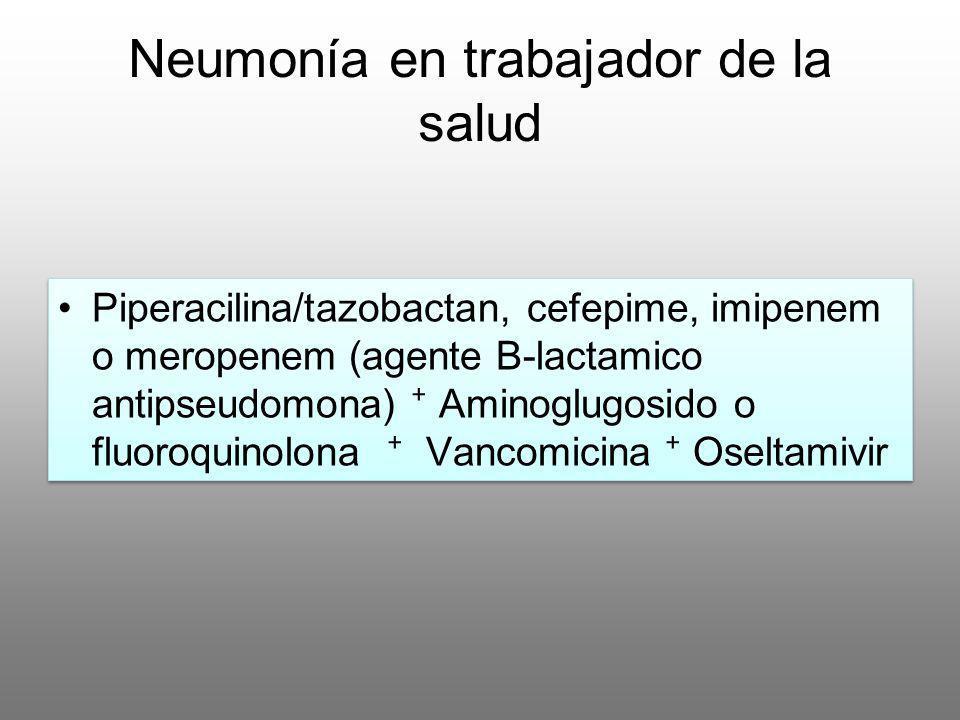 Neumonía en trabajador de la salud Piperacilina/tazobactan, cefepime, imipenem o meropenem (agente B-lactamico antipseudomona) Aminoglugosido o fluoro