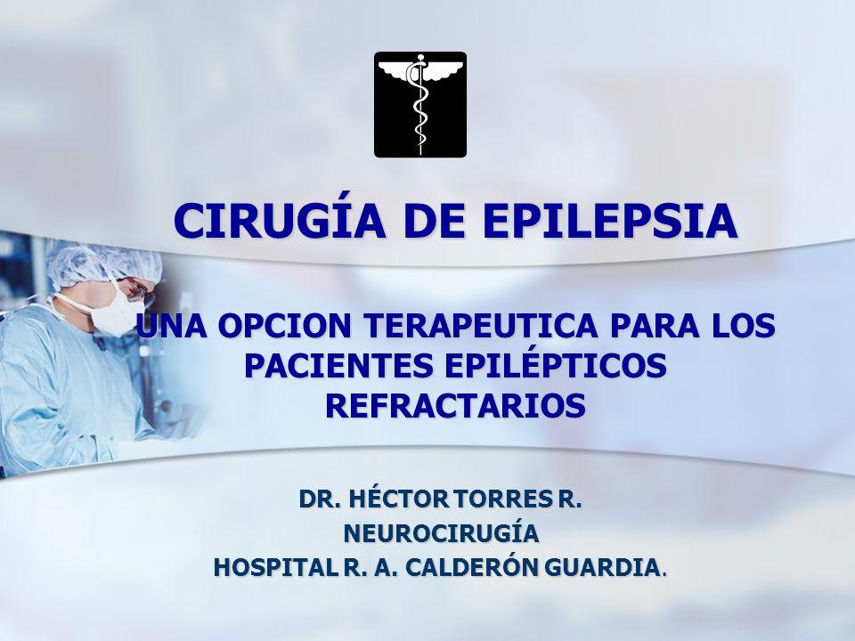 CIRUGÍA DE EPILEPSIA UNA OPCION TERAPEUTICA PARA LOS PACIENTES EPILÉPTICOS REFRACTARIOS DR. HÉCTOR TORRES R. NEUROCIRUGÍA HOSPITAL R. A. CALDERÓN GUAR