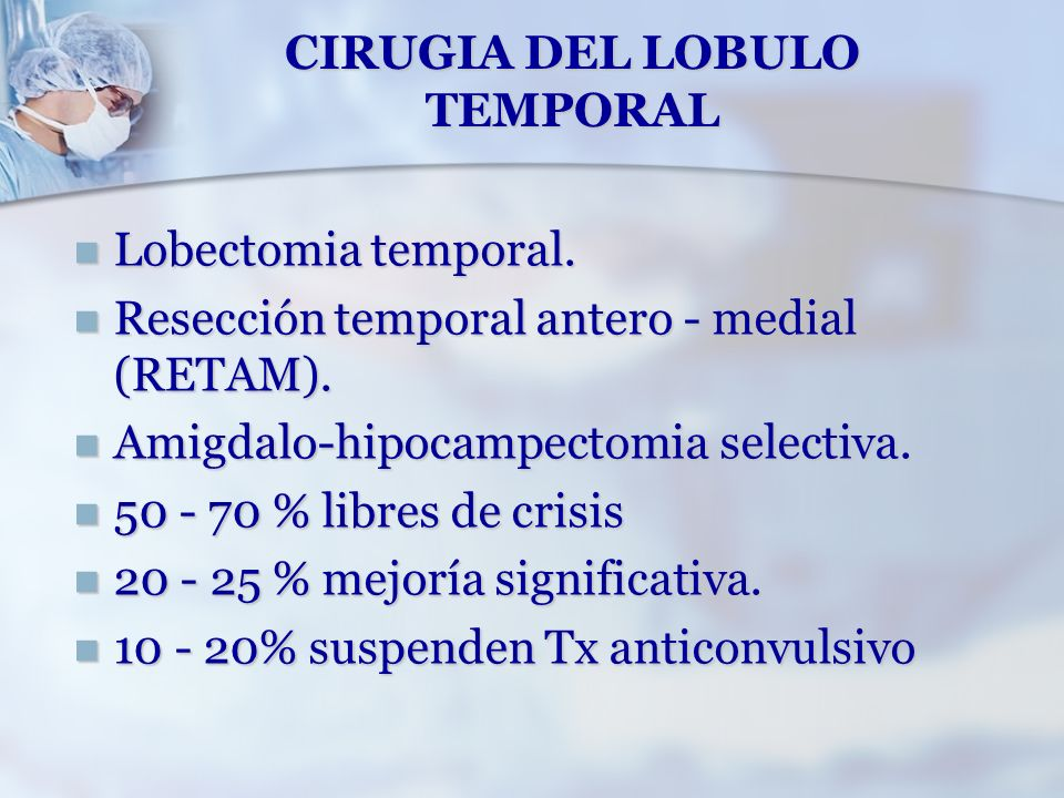 CIRUGIA DEL LOBULO TEMPORAL Lobectomia temporal. Lobectomia temporal. Resección temporal antero - medial (RETAM). Resección temporal antero - medial (