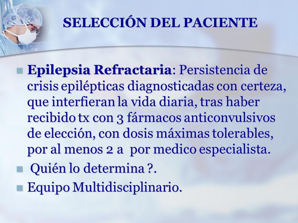 SELECCIÓN DEL PACIENTE Epilepsia Refractaria: Persistencia de crisis epilépticas diagnosticadas con certeza, que interfieran la vida diaria, tras habe