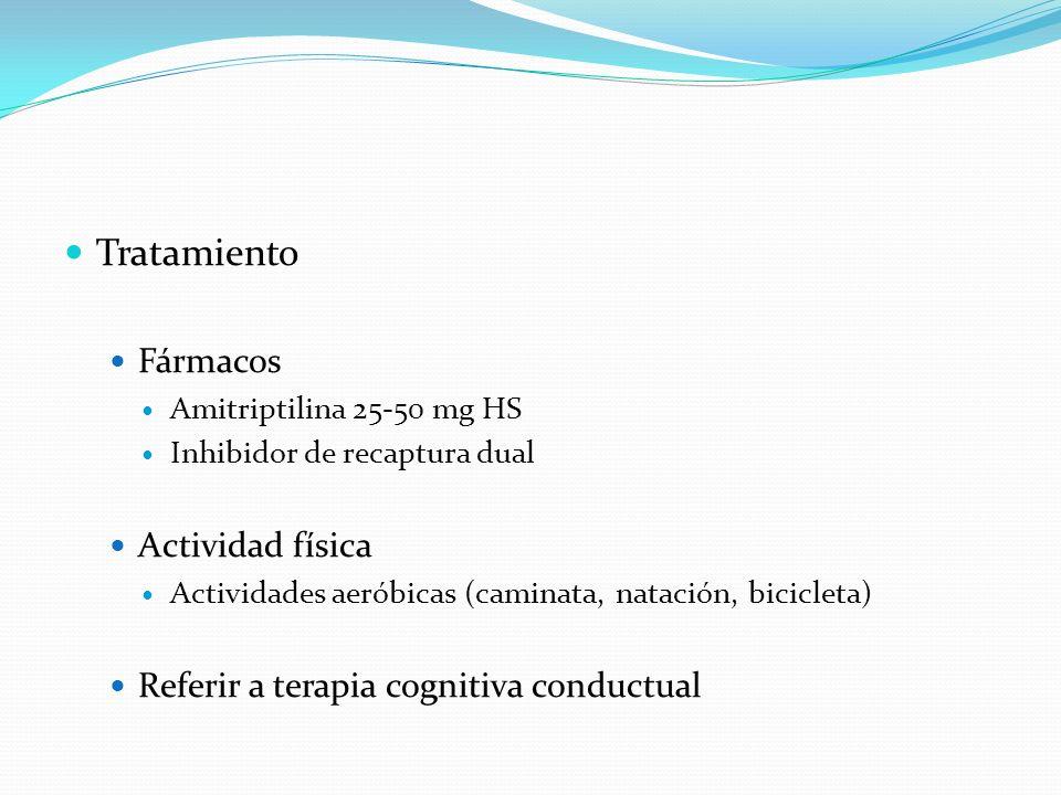 Tratamiento Fármacos Amitriptilina 25-50 mg HS Inhibidor de recaptura dual Actividad física Actividades aeróbicas (caminata, natación, bicicleta) Refe