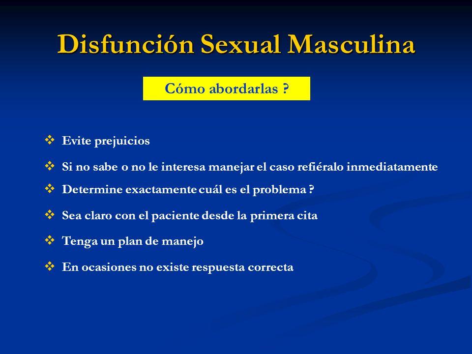 Disfunción Sexual Masculina Cómo abordarlas ? Evite prejuicios Determine exactamente cuál es el problema ? Sea claro con el paciente desde la primera