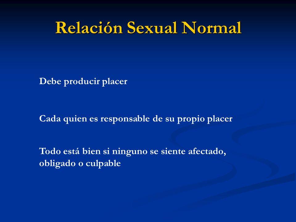 Relación Sexual Normal Debe producir placer Cada quien es responsable de su propio placer Todo está bien si ninguno se siente afectado, obligado o cul