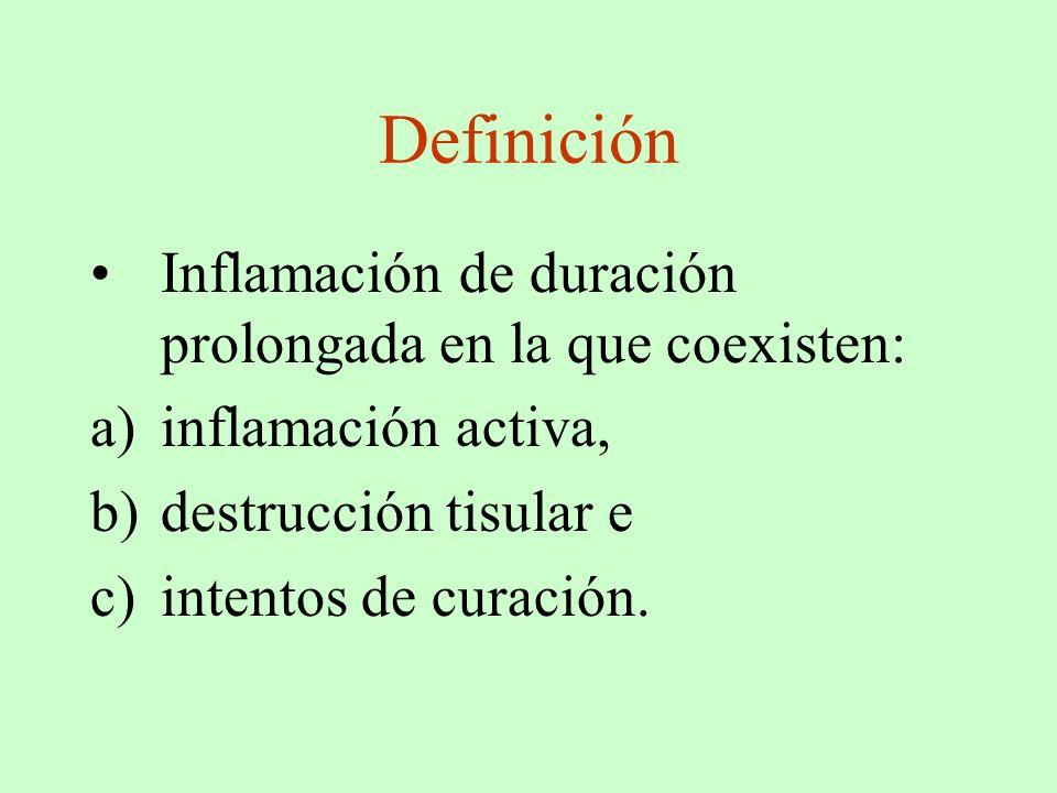 Definición Inflamación de duración prolongada en la que coexisten: a)inflamación activa, b)destrucción tisular e c)intentos de curación.