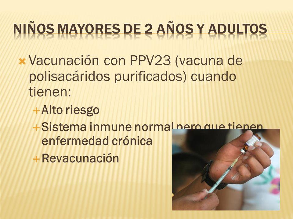 Vacunación con PPV23 (vacuna de polisacáridos purificados) cuando tienen: Alto riesgo Sistema inmune normal pero que tienen enfermedad crónica Revacun