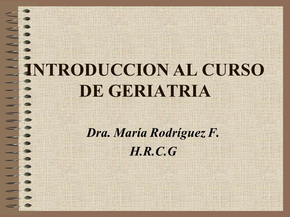 INTRODUCCION AL CURSO DE GERIATRIA Dra. María Rodríguez F. H.R.C.G