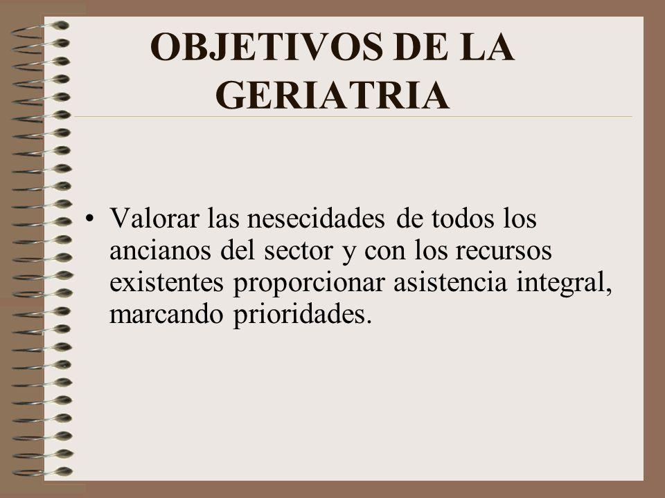 OBJETIVOS DE LA GERIATRIA Valorar las nesecidades de todos los ancianos del sector y con los recursos existentes proporcionar asistencia integral, mar