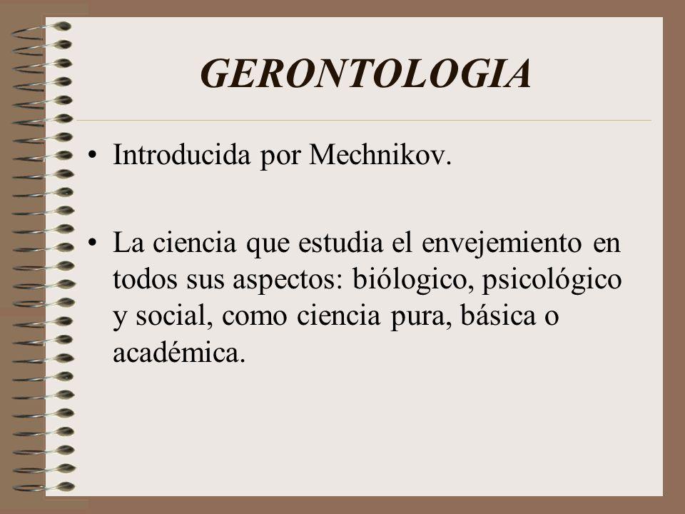 GERONTOLOGIA Introducida por Mechnikov. La ciencia que estudia el envejemiento en todos sus aspectos: biólogico, psicológico y social, como ciencia pu