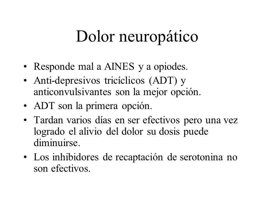 Dolor neuropático Responde mal a AINES y a opiodes. Anti-depresivos tricíclicos (ADT) y anticonvulsivantes son la mejor opción. ADT son la primera opc