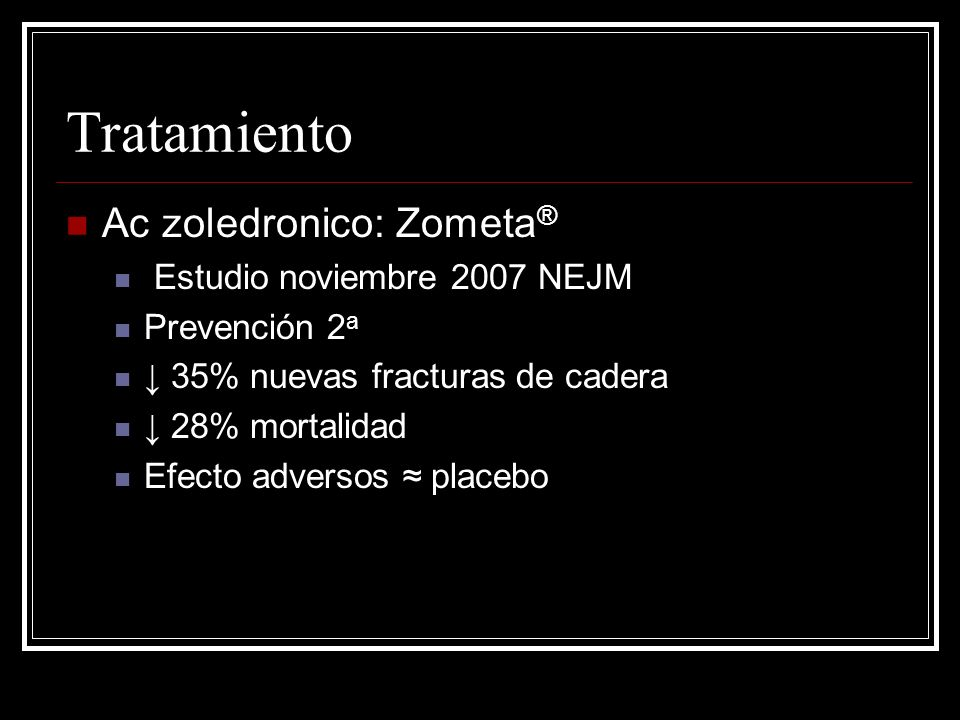 Tratamiento Ac zoledronico: Zometa ® Estudio noviembre 2007 NEJM Prevención 2 a 35% nuevas fracturas de cadera 28% mortalidad Efecto adversos placebo