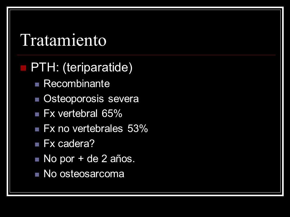 Tratamiento PTH: (teriparatide) Recombinante Osteoporosis severa Fx vertebral 65% Fx no vertebrales 53% Fx cadera? No por + de 2 años. No osteosarcoma