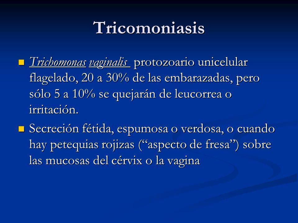 Tricomoniasis Trichomonas vaginalis protozoario unicelular flagelado, 20 a 30% de las embarazadas, pero sólo 5 a 10% se quejarán de leucorrea o irrita