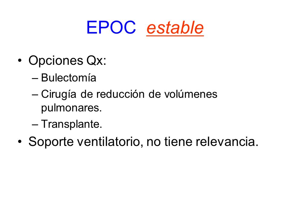 EPOC estable Opciones Qx: –Bulectomía –Cirugía de reducción de volúmenes pulmonares. –Transplante. Soporte ventilatorio, no tiene relevancia.