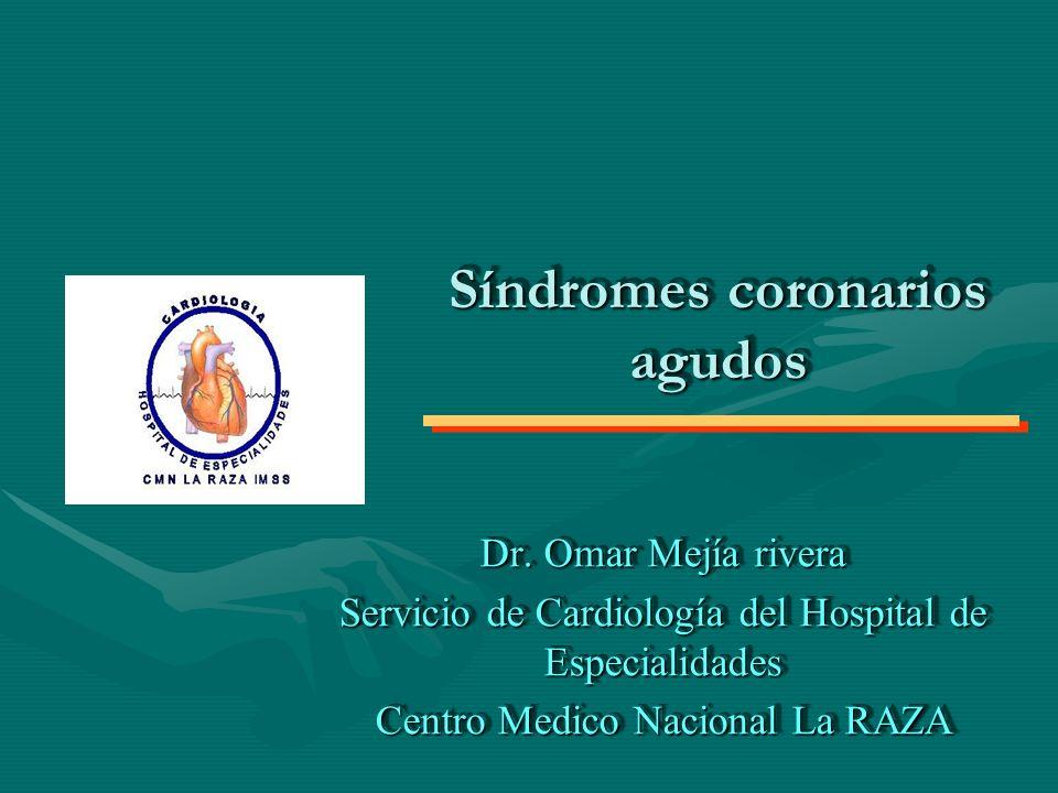 Síndromes coronarios agudos Dr. Omar Mejía rivera Servicio de Cardiología del Hospital de Especialidades Centro Medico Nacional La RAZA Dr. Omar Mejía