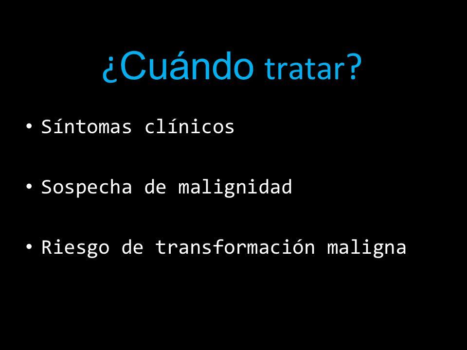 ¿ Cuándo tratar ? Síntomas clínicos Sospecha de malignidad Riesgo de transformación maligna