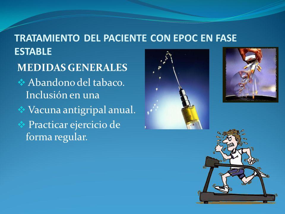 TRATAMIENTO DEL PACIENTE CON EPOC EN FASE ESTABLE MEDIDAS GENERALES Abandono del tabaco. Inclusión en una Vacuna antigripal anual. Practicar ejercicio