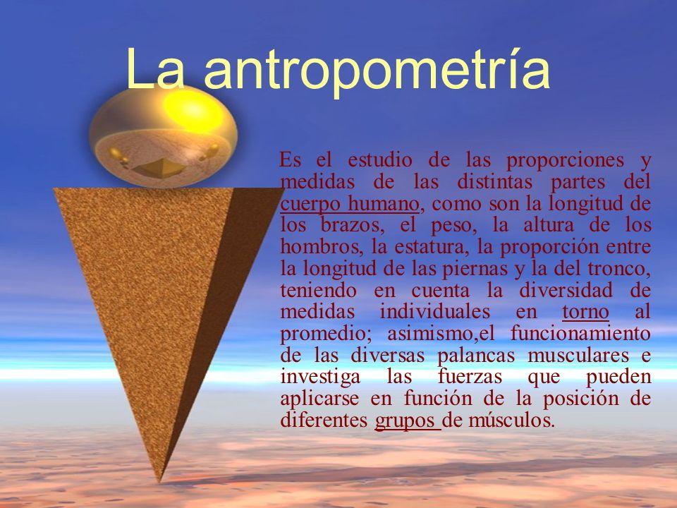 La antropometría Es el estudio de las proporciones y medidas de las distintas partes del cuerpo humano, como son la longitud de los brazos, el peso, l