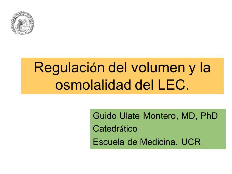 Regulaci ó n del volumen y la osmolalidad del LEC. Guido Ulate Montero, MD, PhD Catedr á tico Escuela de Medicina. UCR