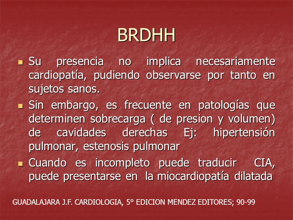 BRDHH Su presencia no implica necesariamente cardiopatía, pudiendo observarse por tanto en sujetos sanos. Su presencia no implica necesariamente cardi