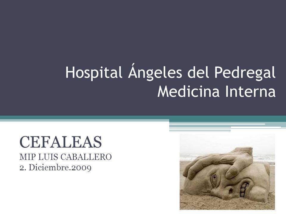 Hospital Ángeles del Pedregal Medicina Interna CEFALEAS MIP LUIS CABALLERO 2. Diciembre.2009