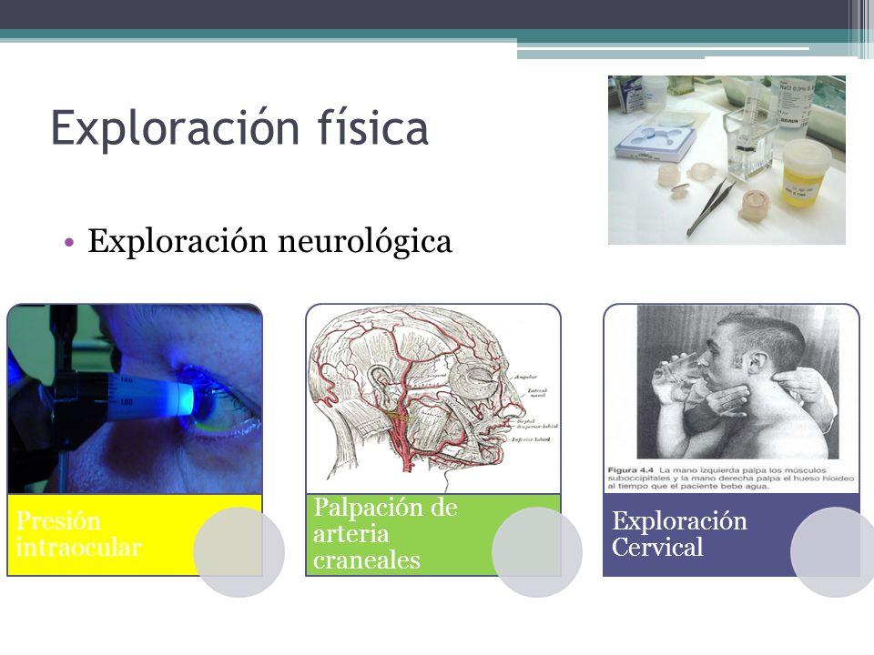 Exploración física Exploración neurológica Presión intraocular Palpación de arteria craneales Exploración Cervical